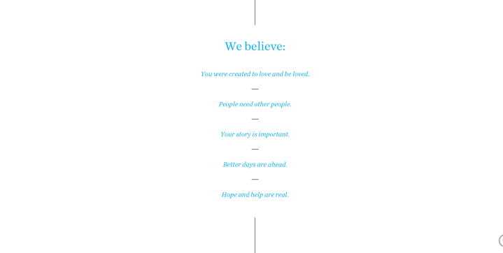 """White screen with text saying """"We believe: You were created to love and be loved. People need other people. Your story is important. Better days are ahead. Hope and help are real."""