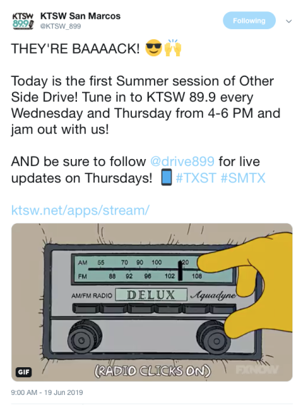 "A tweet sent out by KTSW San Marcos, @KTSW_899. The tweet says, ""THEY'RE BAAAACK!"" with an emoji of a face with sunglasses and an emoji of hands raised. The following lines read, ""Today is the first Summer session of Other Side Drive! Tune into KTSW 89.9 every Wednesday and Thursday from 4-6 PM and jam out with us! AND be sure to follow @drive899 for live updates on Thursdays!"" There is an emoji of a phone and the hashtags, ""#TXST #SMTX."""