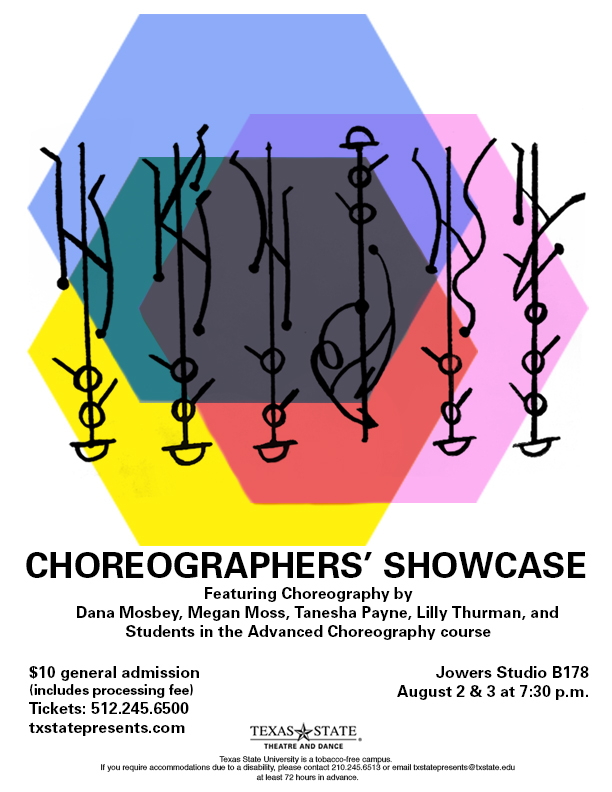 A description of the 2019 Choreographers' Showcase. The poster has an artistic design of three colored hexagons and black drawings on top. The poster gives the following information: Choreographers' Showcase, featuring choreography by Dana Mosby, Megan Moss, Tanesha Payne, Lilly Thurman, and students in the advanced choreography course. $10 general admission (includes processing fee) Tickets: 512.254.6500, txstatepresents.com. Jowers Studio B178, August 2 & 3 at 7:30 p.m.