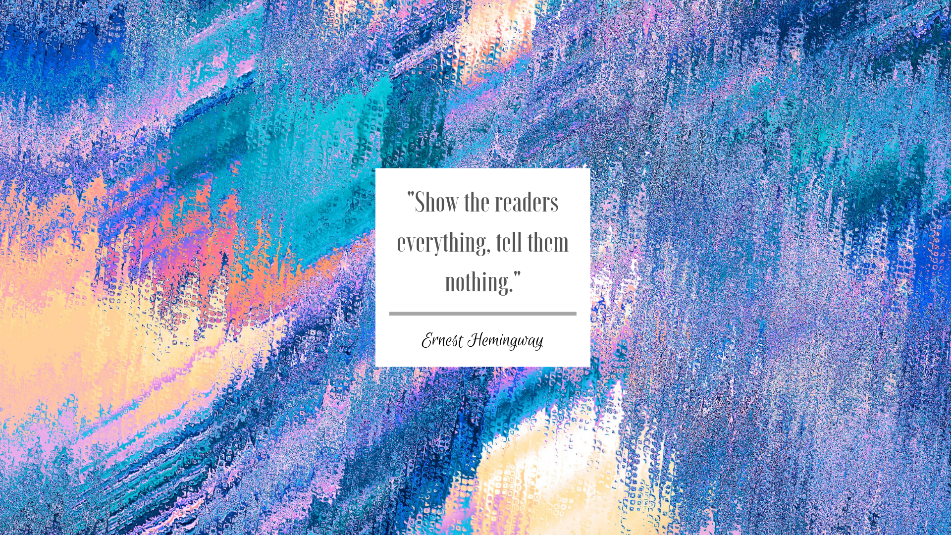 "Abstract background with colors of blue, pink, yellow, orange and purple. The white box in the middle is a quote by Ernest Hemingway, ""Show the readers everything, tell them nothing."""