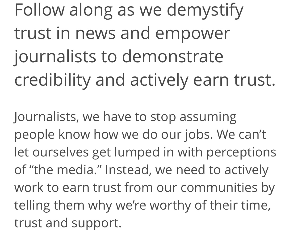 "A statement from Trusting News' homepage: ""Follow along as we demystify trust in news and empower journalists to demonstrate credibility and actively earn trust. Journalists, we have to stop assuming people know how we do our jobs. We can't let ourselves get lumped in with perceptions of ""the media."" Instead, we need to actively work to earn trust from our communities by telling them why we're worth of their time, trust and support."""