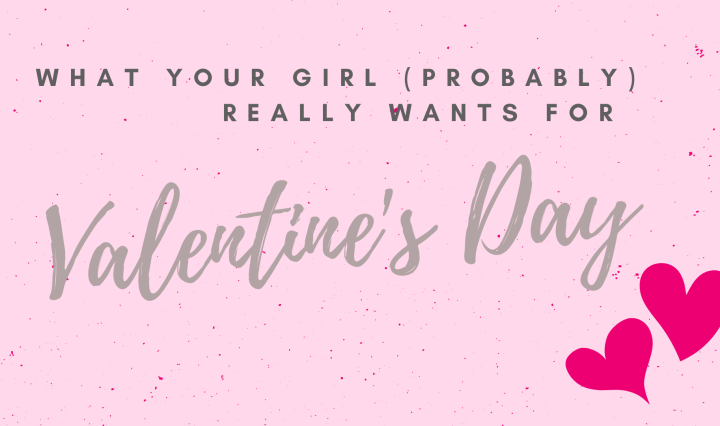 "Text that says ""What Your Girl (Probably) Really Wants for Valentine's Day"" with hearts."