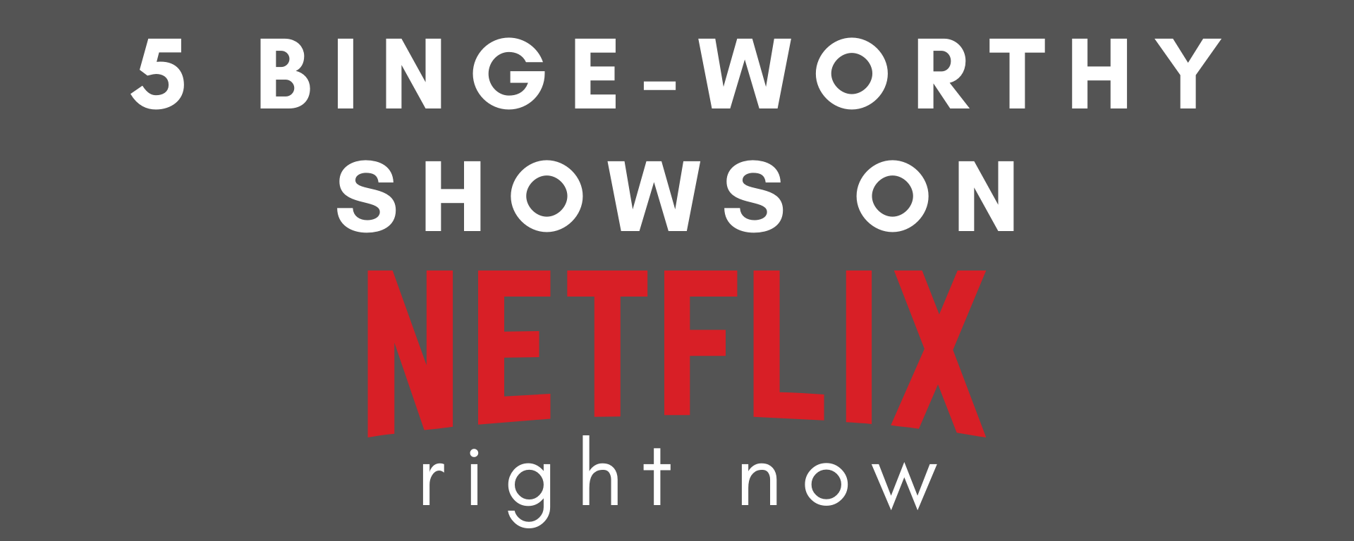 "A grey background with the text ""5 Binge-Worthy Shows on Netflix Right Now"""