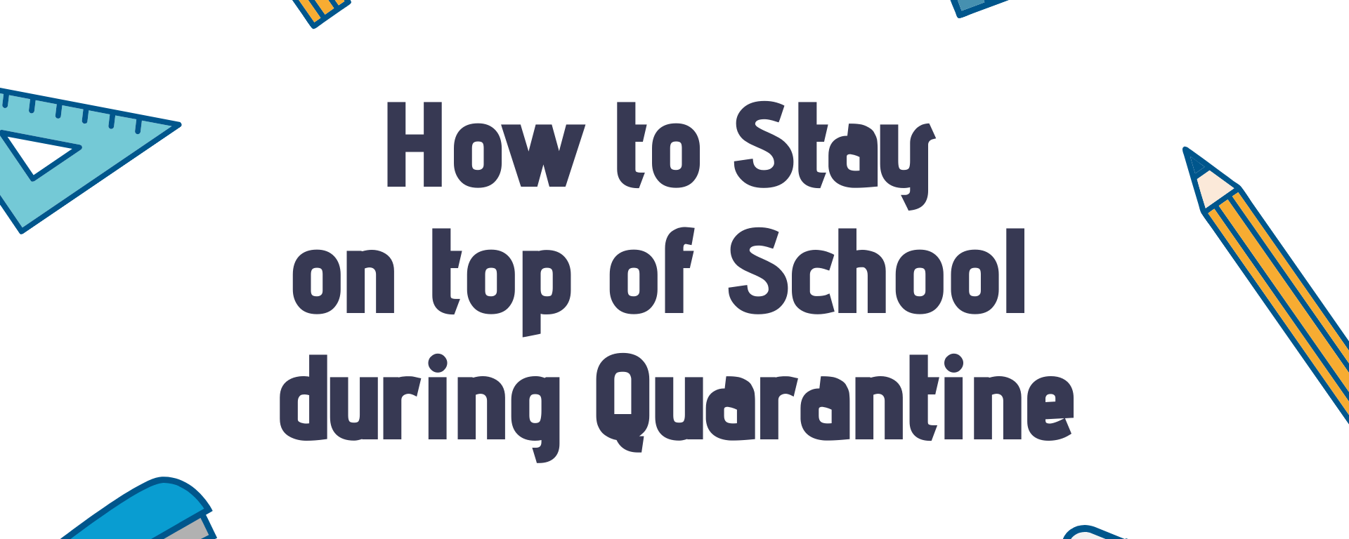 "Text that reads ""How to stay on top of school during quarantine"" with various school supplies surrounding it."