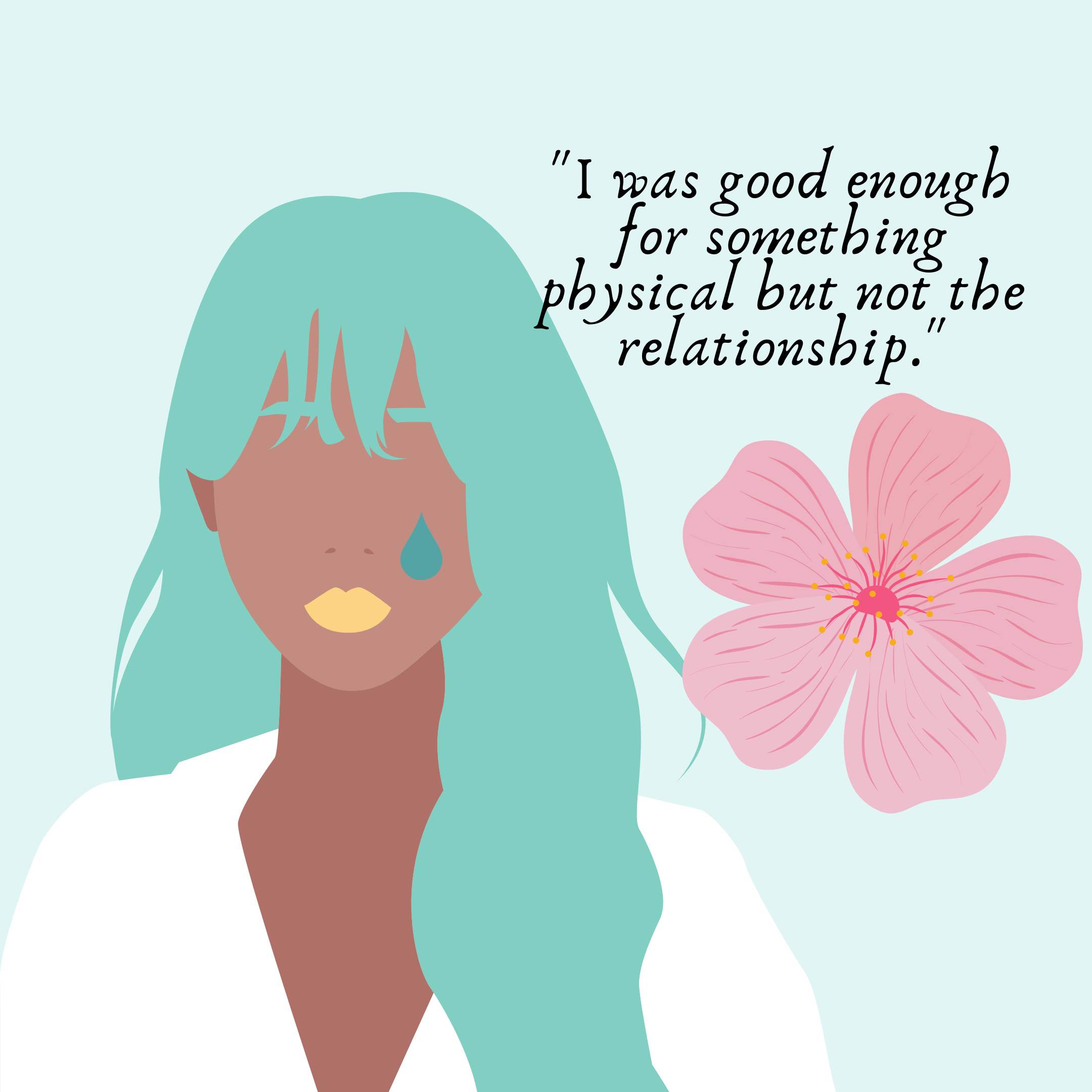 "A girl with a single blue tear on her cheek, with a pink flower next to her and the quote from the article saying, ""I was good enough for something physical but not the relationship."""