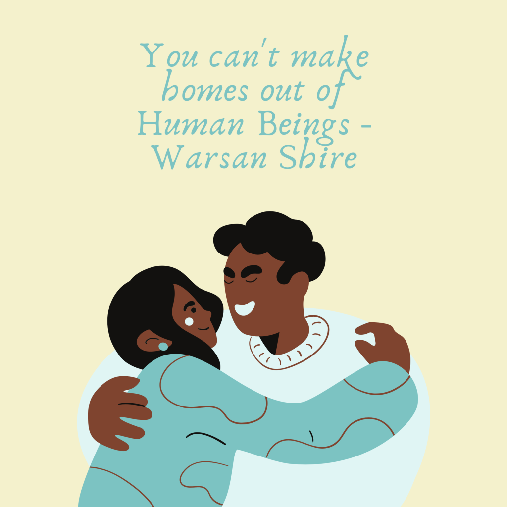 """You can't make homes out of human beings,"" a quote from Warsan Shire's poem For Women who are 'Difficult' to Love. Image by Timia Cobb."