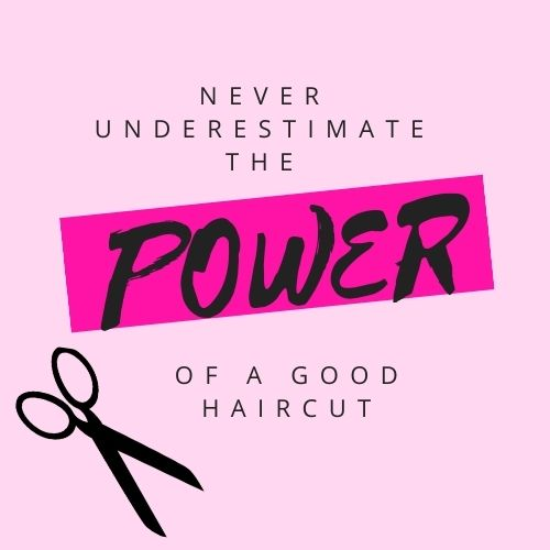 """Solid light pink background with the words """"Never underestimate the power of a good haircut"""" in all caps. The word """"power"""" is highlighted in hot pink to emphasize how powerful one may feel after a haircut. There is a pair of black scissors on the left-hand side of the text."""