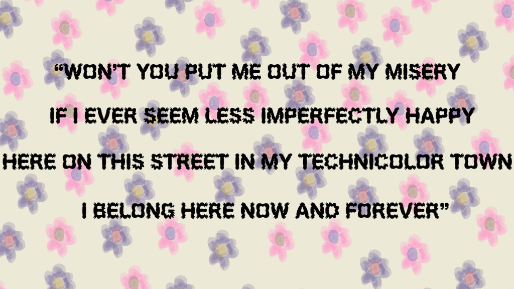 """Image of a quote from Tele Novella's album Merlynn Belle, """"won't you put me out of my misery/if I ever seem less imperfectly happy/here on this street in my technicolor town/I belong here now and forever"""" with a multi colored flower background."""