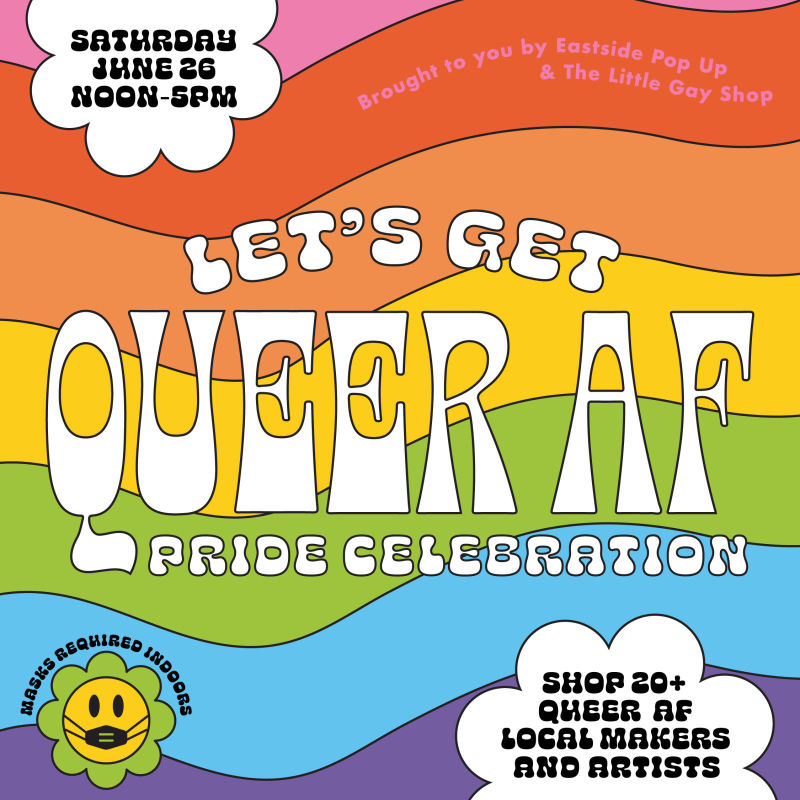 """Rainbow background with text in the middle that says """"Let's Get Queer AF Pride Celebration"""". Cloud shaped bubble at top with text that says """"Saurday June 26th Noon to 5 p.m."""". Cloud shaped bubble at bottom that says """"Shop 20+ Queer AF Local Makers and Artists"""""""